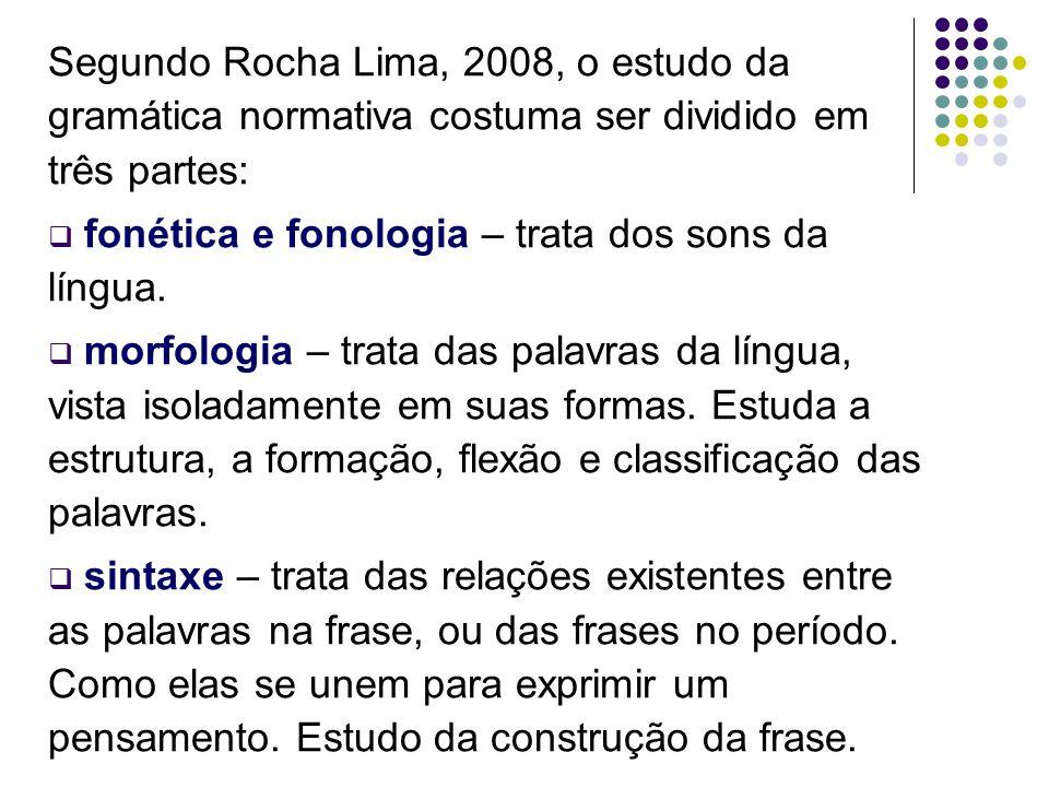 Segundo Rocha Lima, 2008, o estudo da gramática normativa costuma ser dividido em três partes:  fonética e fonologia – trata dos sons da língua.  mo