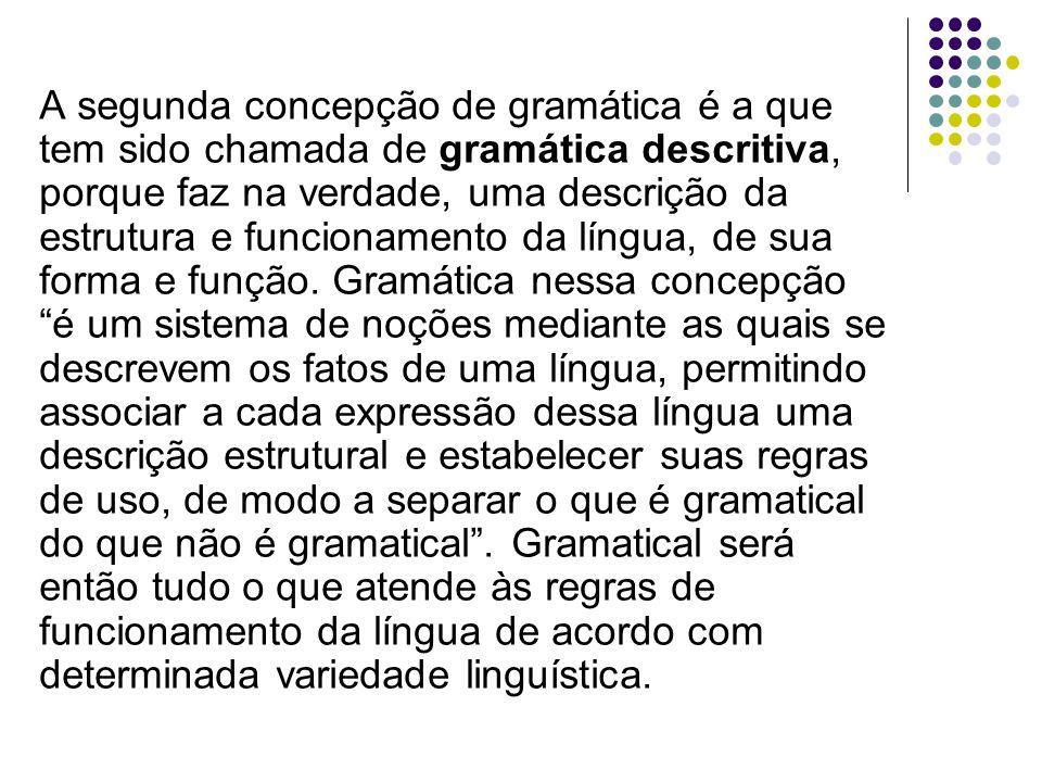 A segunda concepção de gramática é a que tem sido chamada de gramática descritiva, porque faz na verdade, uma descrição da estrutura e funcionamento d