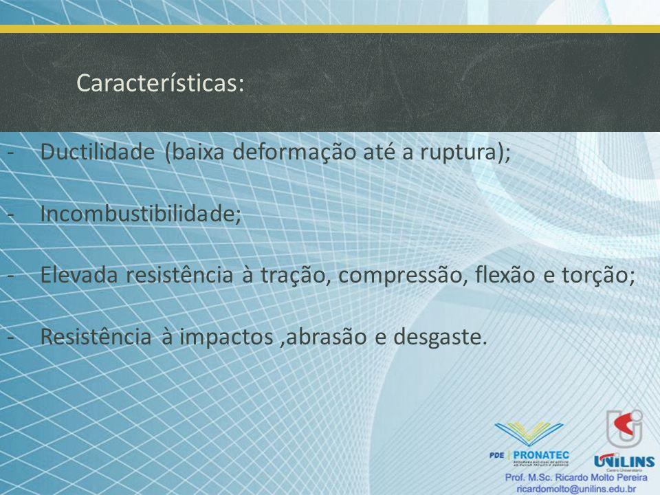 Características: -Ductilidade (baixa deformação até a ruptura); -Incombustibilidade; -Elevada resistência à tração, compressão, flexão e torção; -Resi