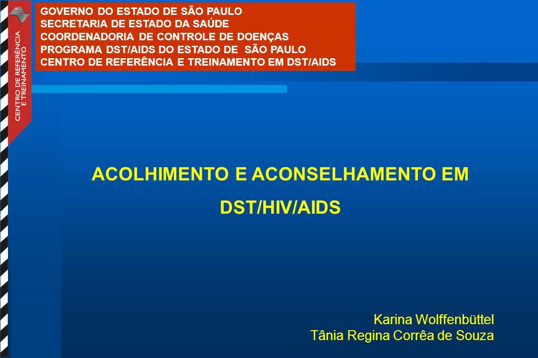 ACOLHIMENTO E ACONSELHAMENTO EM DST/HIV/AIDS Karina Wolffenbüttel Tânia Regina Corrêa de Souza GOVERNO DO ESTADO DE SÃO PAULO SECRETARIA DE ESTADO DA SAÚDE COORDENADORIA DE CONTROLE DE DOENÇAS PROGRAMA DST/AIDS DO ESTADO DE SÃO PAULO CENTRO DE REFERÊNCIA E TREINAMENTO EM DST/AIDS