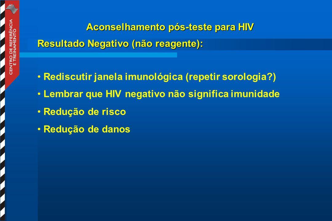 Aconselhamento pós-teste para HIV Resultado Negativo (não reagente): Rediscutir janela imunológica (repetir sorologia?) Lembrar que HIV negativo não significa imunidade Redução de risco Redução de danos