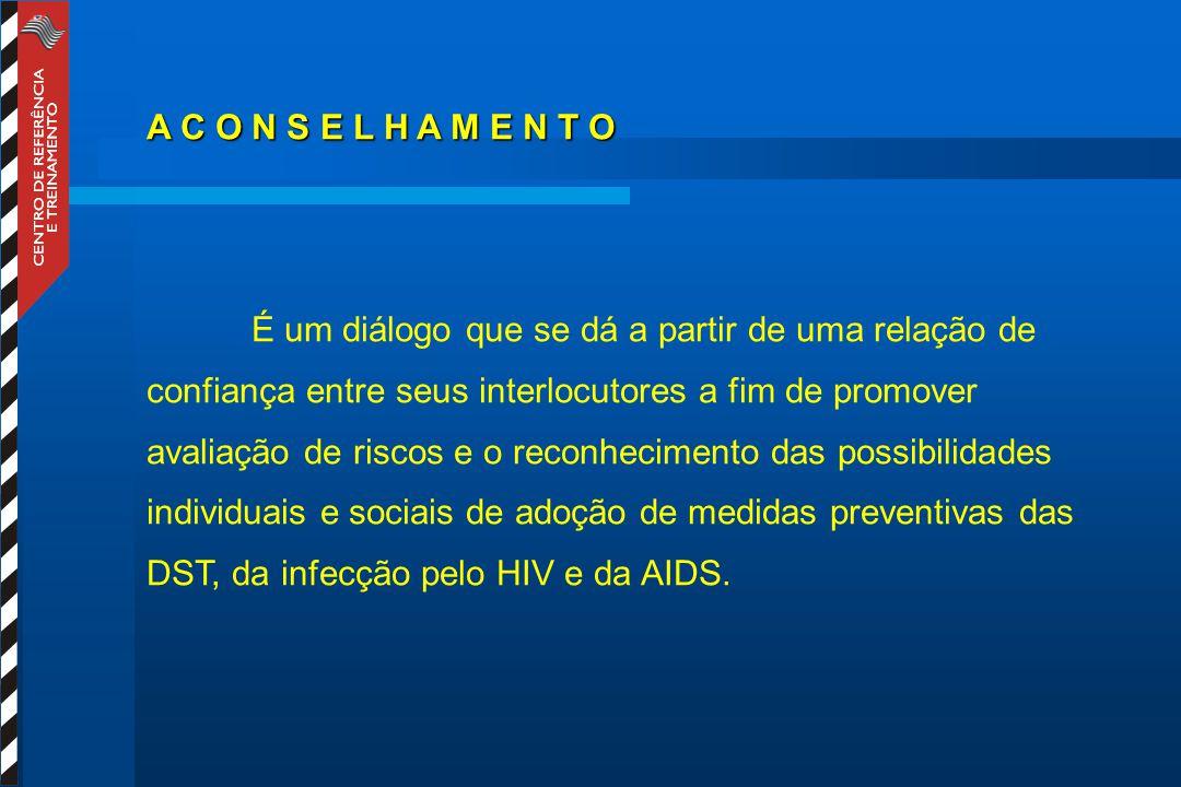 A C O N S E L H A M E N T O É um diálogo que se dá a partir de uma relação de confiança entre seus interlocutores a fim de promover avaliação de riscos e o reconhecimento das possibilidades individuais e sociais de adoção de medidas preventivas das DST, da infecção pelo HIV e da AIDS.