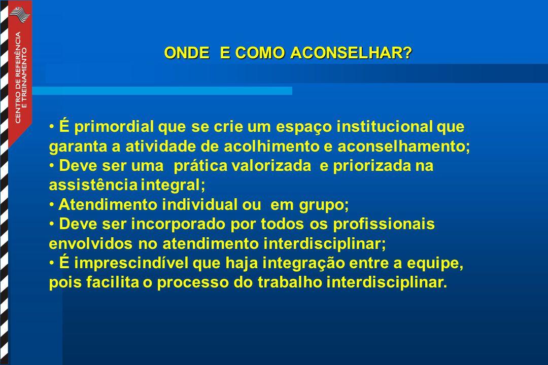 ONDE E COMO ACONSELHAR? É primordial que se crie um espaço institucional que garanta a atividade de acolhimento e aconselhamento; Deve ser uma prática