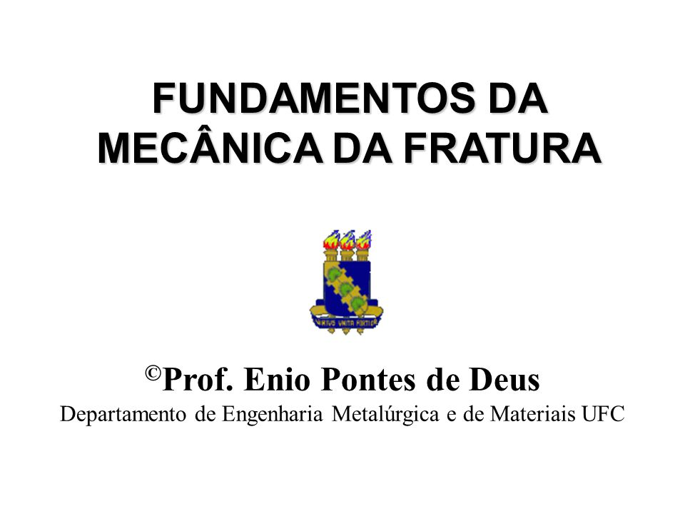FUNDAMENTOS DA MECÂNICA DA FRATURA © Prof. Enio Pontes de Deus Departamento de Engenharia Metalúrgica e de Materiais UFC