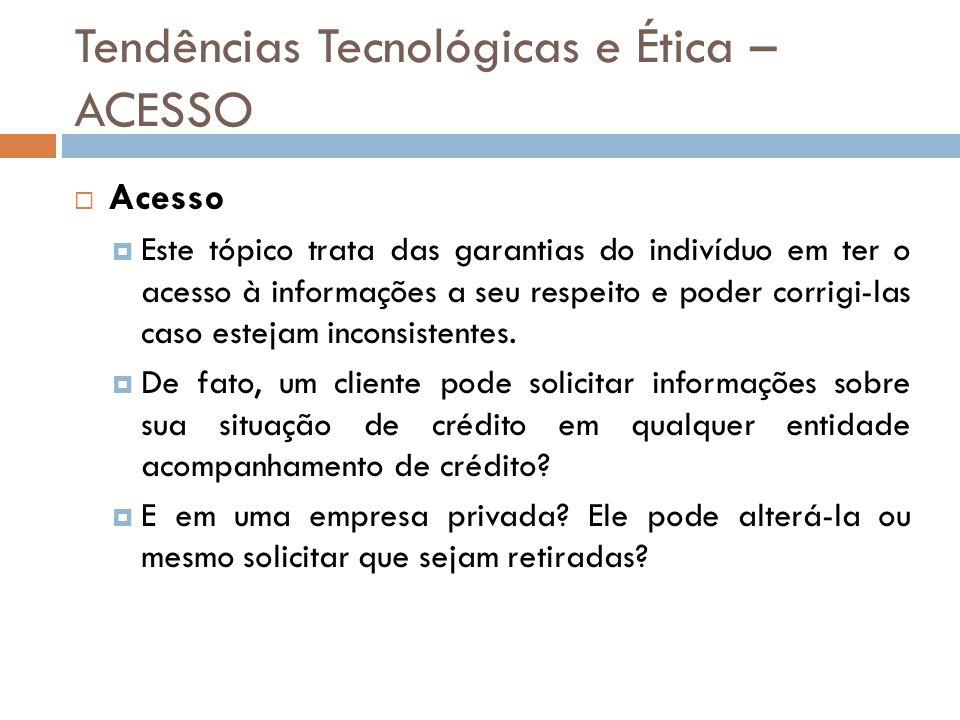 Tendências Tecnológicas e Ética – ACESSO  Acesso  Este tópico trata das garantias do indivíduo em ter o acesso à informações a seu respeito e poder