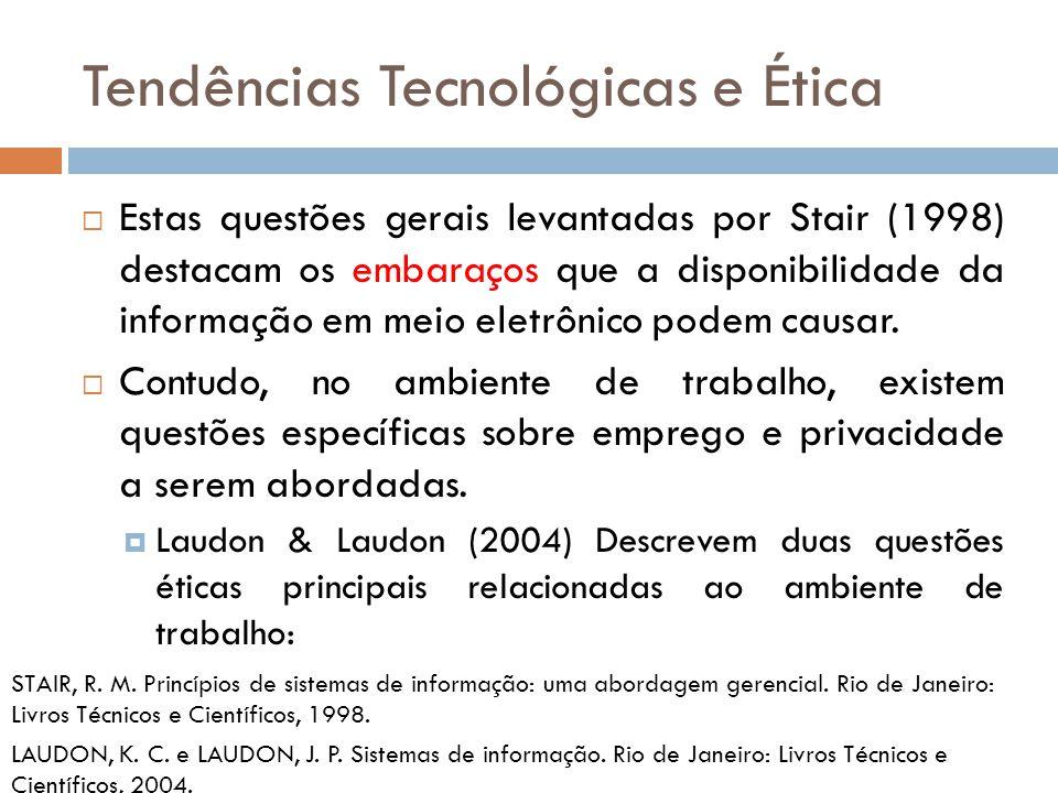 Tendências Tecnológicas e Ética  Estas questões gerais levantadas por Stair (1998) destacam os embaraços que a disponibilidade da informação em meio eletrônico podem causar.