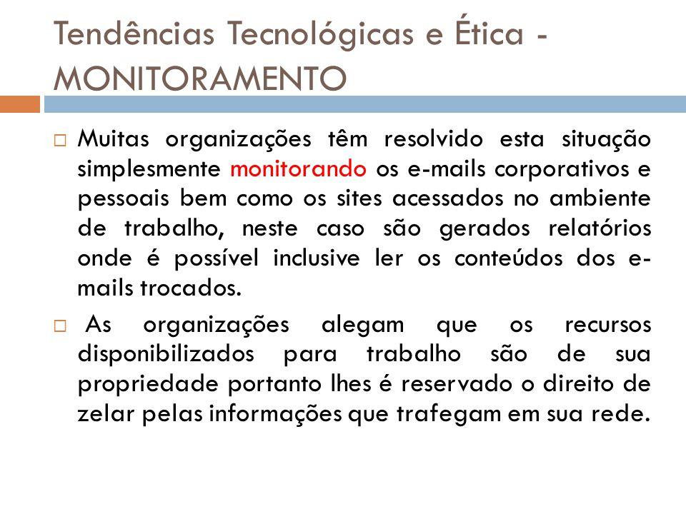 Tendências Tecnológicas e Ética - MONITORAMENTO  Muitas organizações têm resolvido esta situação simplesmente monitorando os e-mails corporativos e p