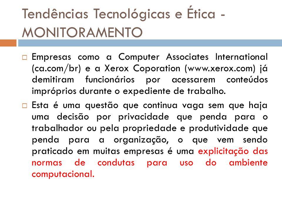 Tendências Tecnológicas e Ética - MONITORAMENTO  Empresas como a Computer Associates International (ca.com/br) e a Xerox Coporation (www.xerox.com) já demitiram funcionários por acessarem conteúdos impróprios durante o expediente de trabalho.