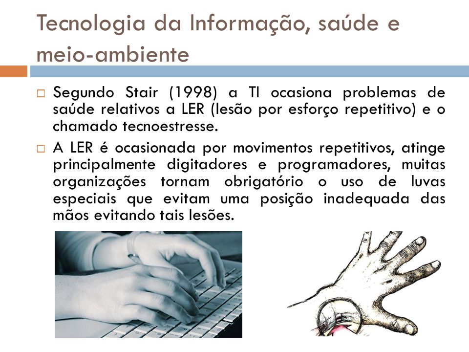 Tecnologia da Informação, saúde e meio-ambiente  Segundo Stair (1998) a TI ocasiona problemas de saúde relativos a LER (lesão por esforço repetitivo)
