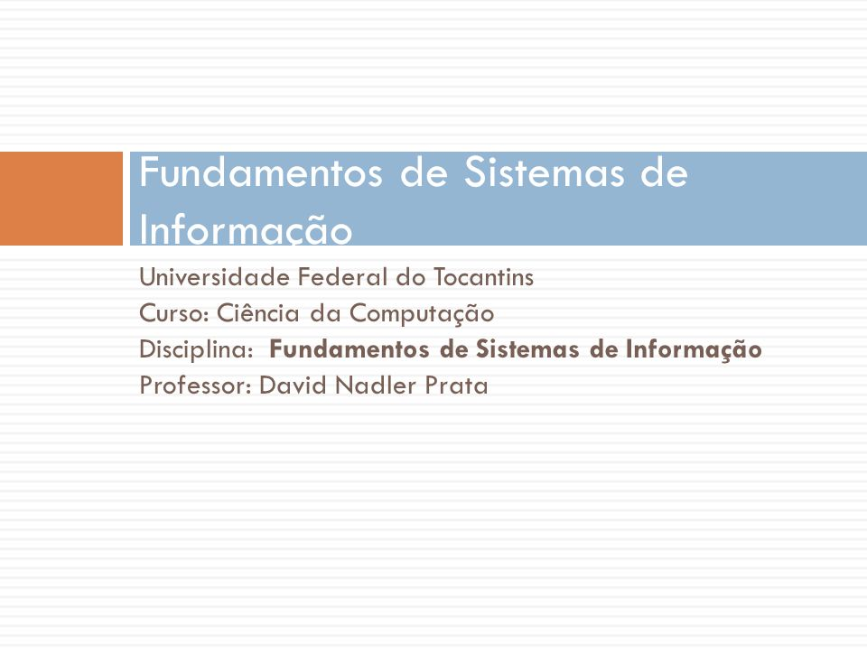 Universidade Federal do Tocantins Curso: Ciência da Computação Disciplina: Fundamentos de Sistemas de Informação Professor: David Nadler Prata Fundame