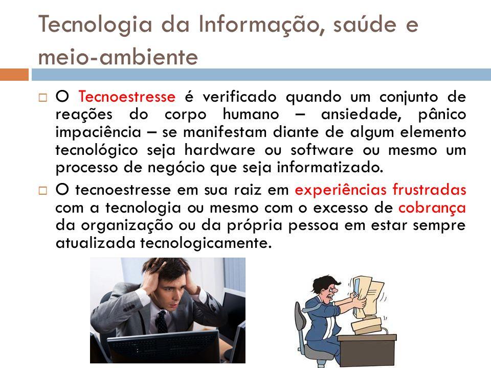 Tecnologia da Informação, saúde e meio-ambiente  O Tecnoestresse é verificado quando um conjunto de reações do corpo humano – ansiedade, pânico impac