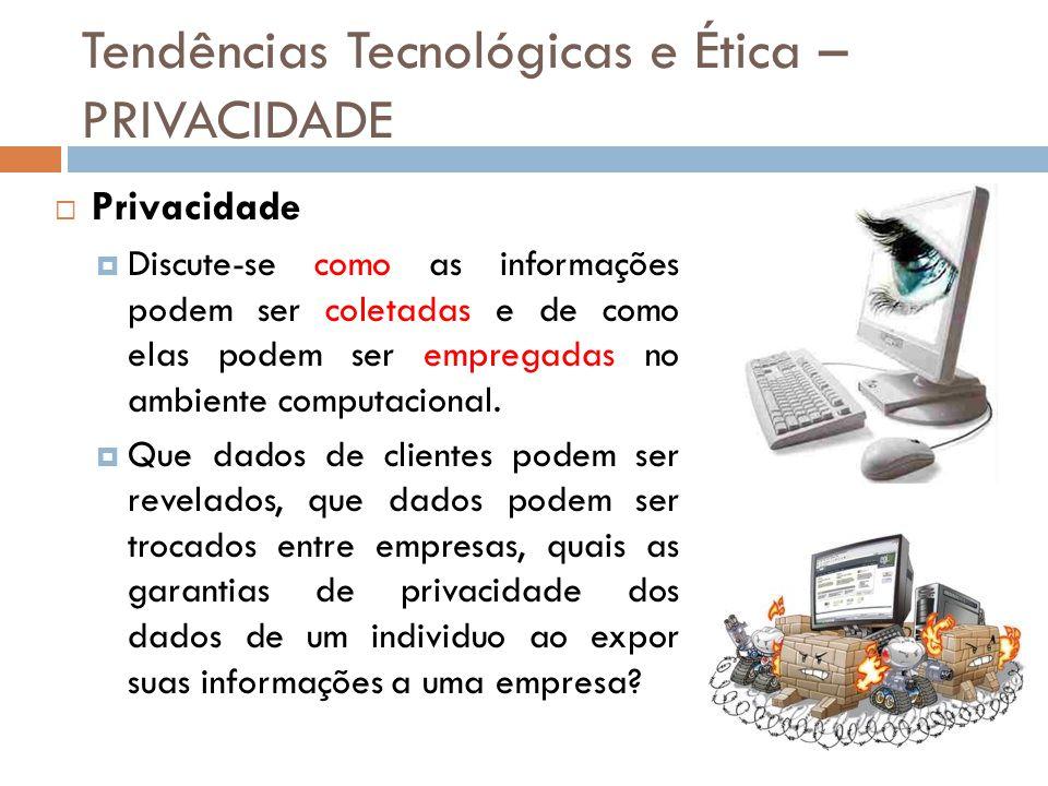 Tendências Tecnológicas e Ética – PRIVACIDADE  Privacidade  Discute-se como as informações podem ser coletadas e de como elas podem ser empregadas no ambiente computacional.