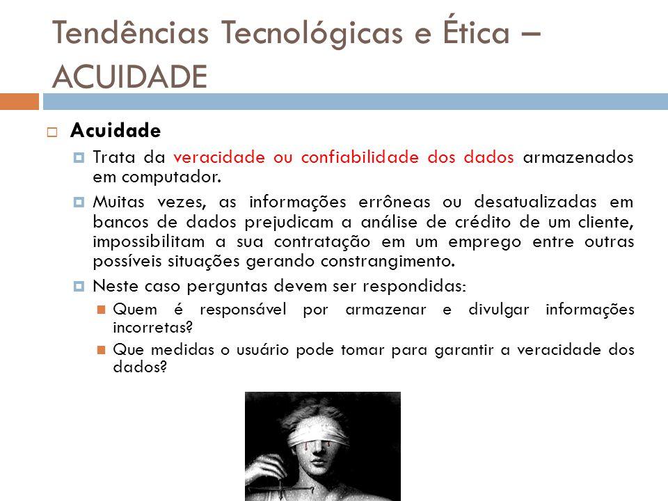 Tendências Tecnológicas e Ética – ACUIDADE  Acuidade  Trata da veracidade ou confiabilidade dos dados armazenados em computador.  Muitas vezes, as