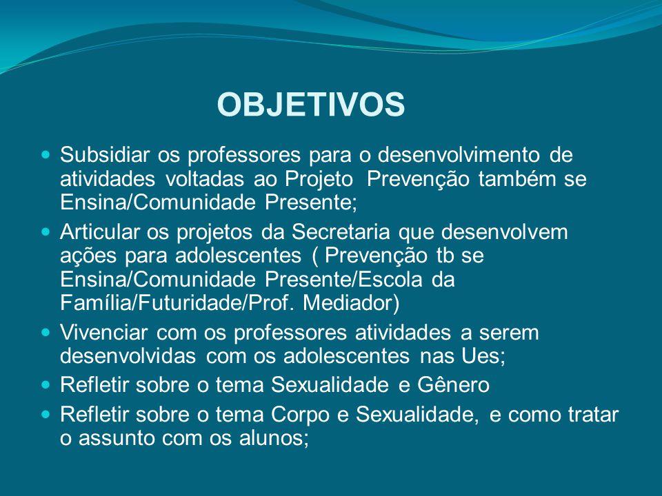 OBJETIVOS Subsidiar os professores para o desenvolvimento de atividades voltadas ao Projeto Prevenção também se Ensina/Comunidade Presente; Articular