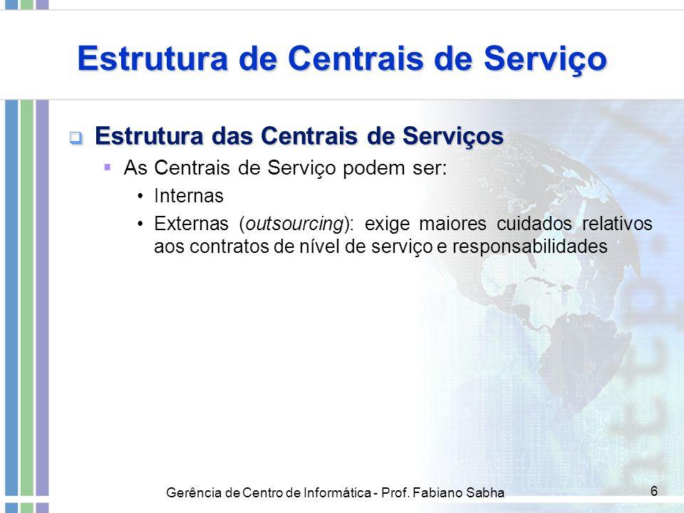 Gerência de Centro de Informática - Prof. Fabiano Sabha 6 Estrutura de Centrais de Serviço  Estrutura das Centrais de Serviços  As Centrais de Servi