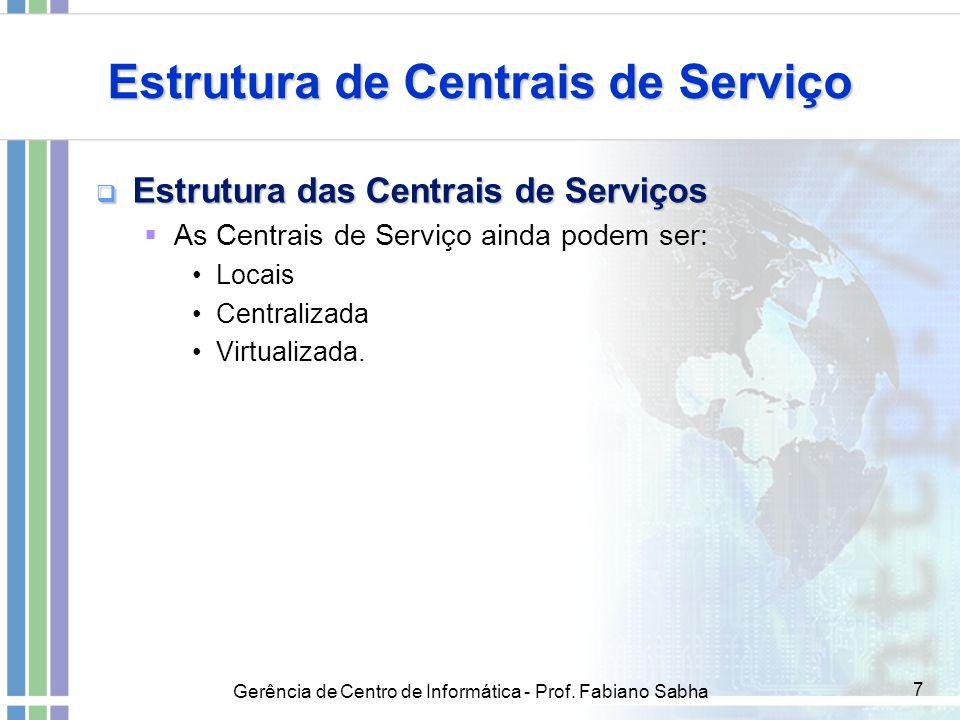 Gerência de Centro de Informática - Prof. Fabiano Sabha 7 Estrutura de Centrais de Serviço  Estrutura das Centrais de Serviços  As Centrais de Servi