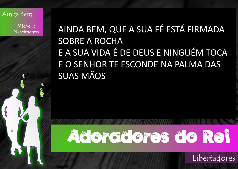 Ainda Bem Michelle Nascimento AINDA BEM, QUE A SUA FÉ ESTÁ FIRMADA SOBRE A ROCHA E A SUA VIDA É DE DEUS E NINGUÉM TOCA E O SENHOR TE ESCONDE NA PALMA