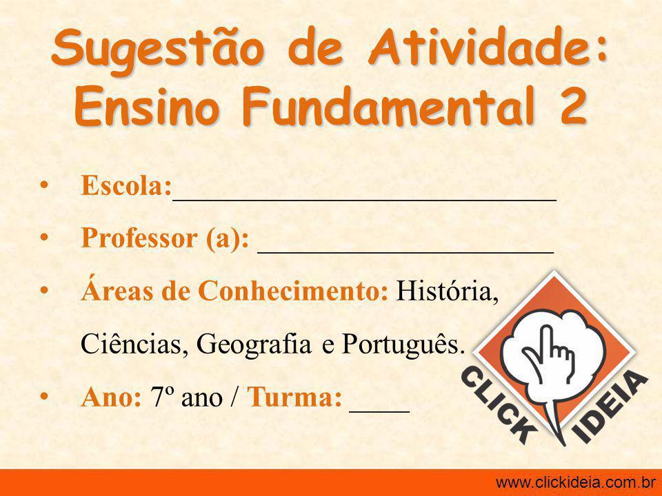 Sugestão de Atividade: Ensino Fundamental 2 Escola:__________________________ Professor (a): ____________________ Áreas de Conhecimento: História, Ciências, Geografia e Português.