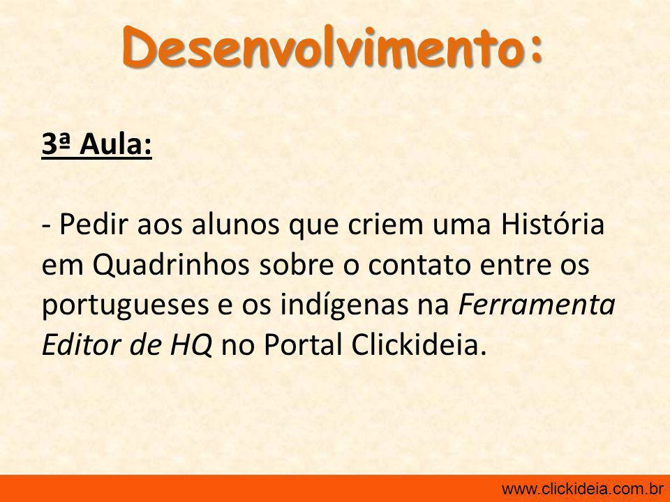 Desenvolvimento: 3ª Aula: - Pedir aos alunos que criem uma História em Quadrinhos sobre o contato entre os portugueses e os indígenas na Ferramenta Editor de HQ no Portal Clickideia.