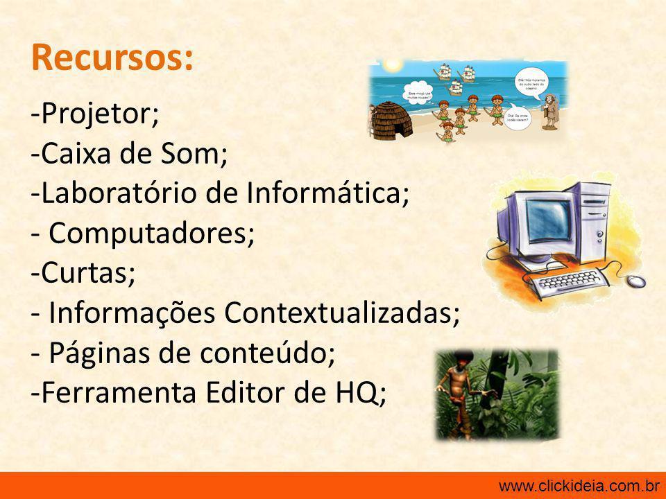 Recursos: -Projetor; -Caixa de Som; -Laboratório de Informática; - Computadores; -Curtas; - Informações Contextualizadas; - Páginas de conteúdo; -Ferramenta Editor de HQ; www.clickideia.com.br