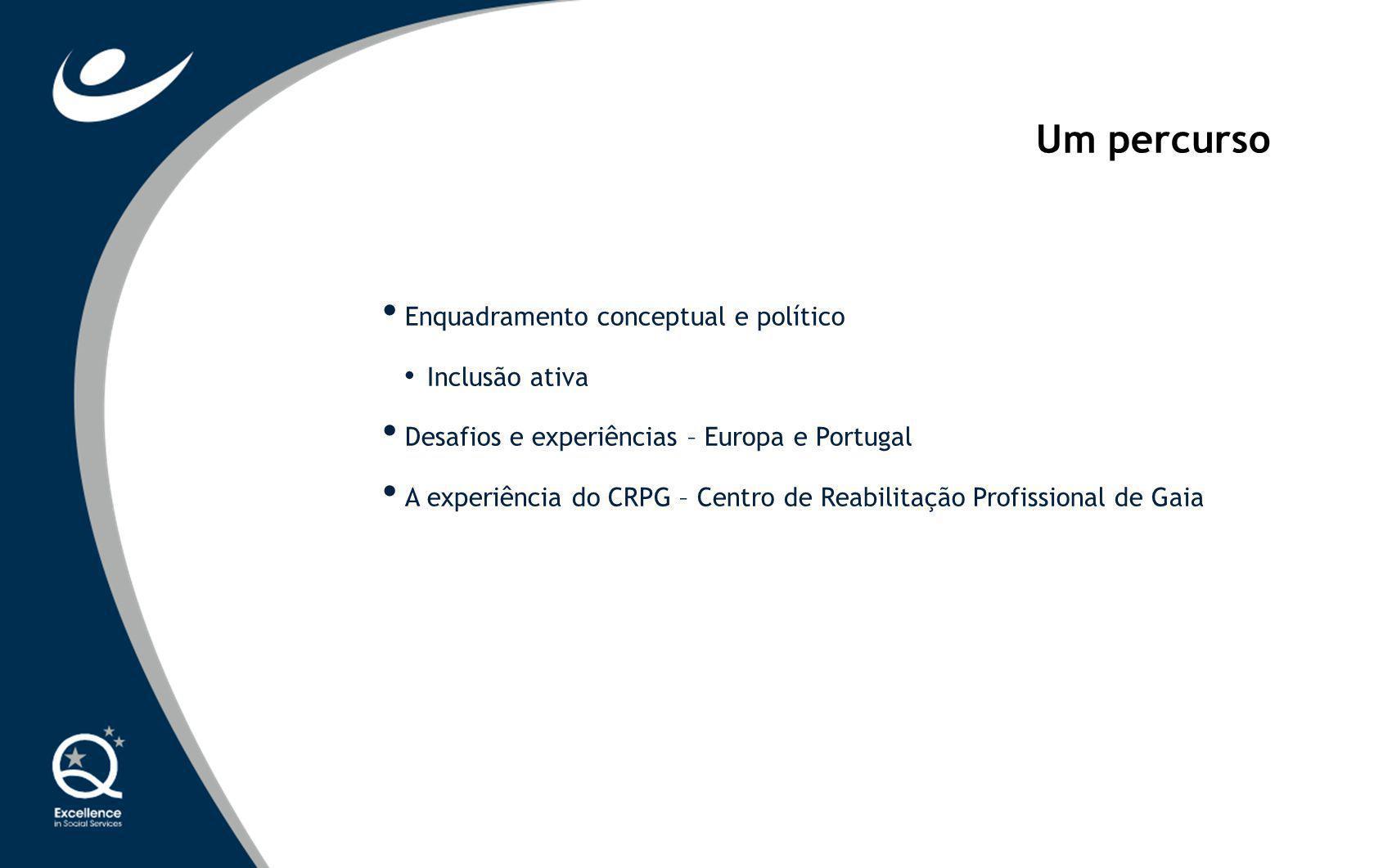 Enquadramento conceptual e político Inclusão ativa Desafios e experiências – Europa e Portugal A experiência do CRPG – Centro de Reabilitação Profissi