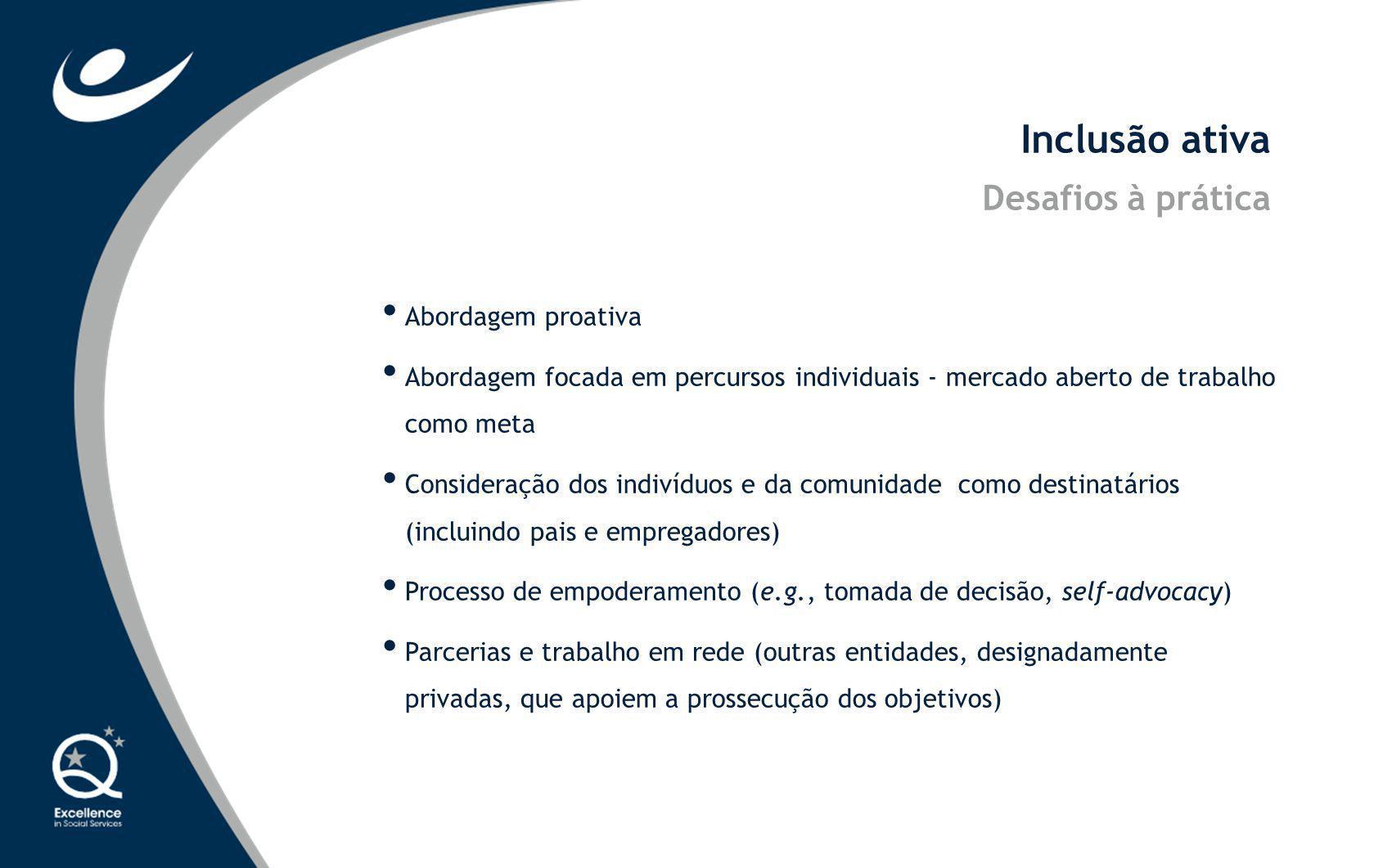 Inclusão ativa Desafios à prática Abordagem proativa Abordagem focada em percursos individuais - mercado aberto de trabalho como meta Consideração dos