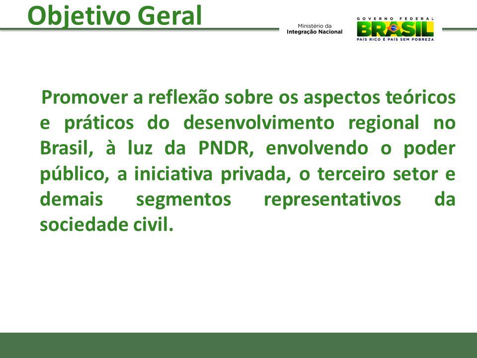 Objetivo Geral Promover a reflexão sobre os aspectos teóricos e práticos do desenvolvimento regional no Brasil, à luz da PNDR, envolvendo o poder públ