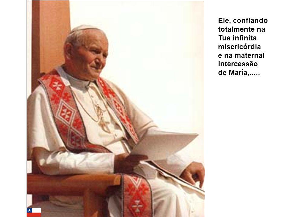 Ele, confiando totalmente na Tua infinita misericórdia e na maternal intercessão de María,.....