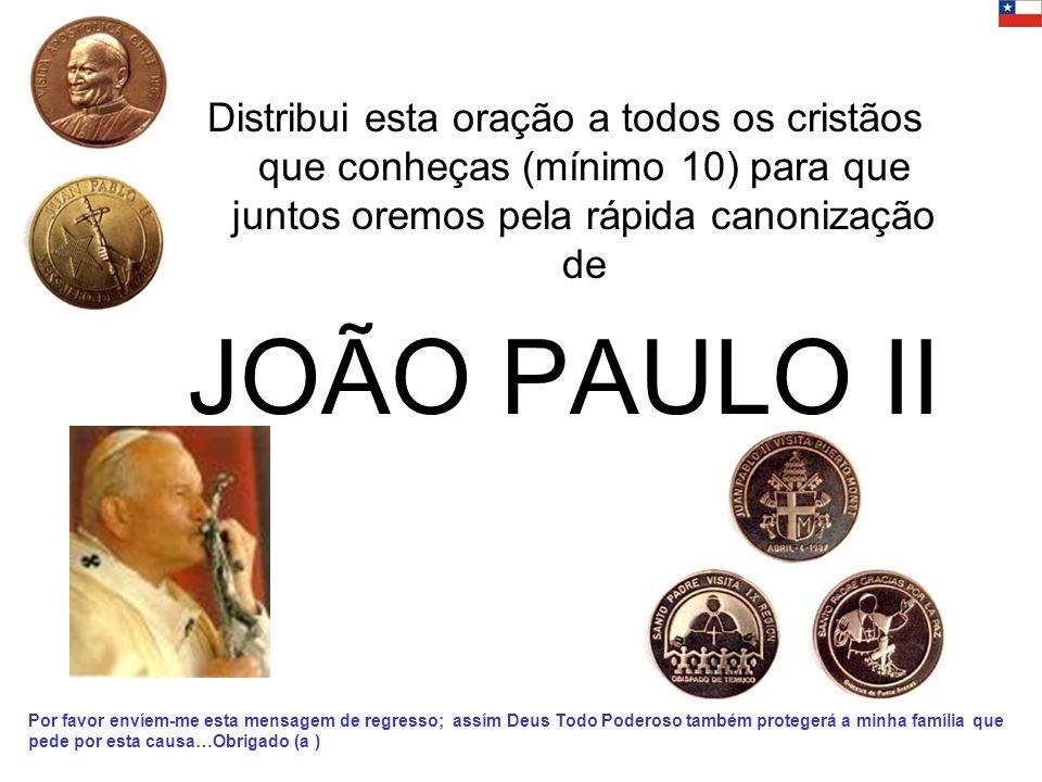 Distribui esta oração a todos os cristãos que conheças (mínimo 10) para que juntos oremos pela rápida canonização de JOÃO PAULO II Por favor envíem-me