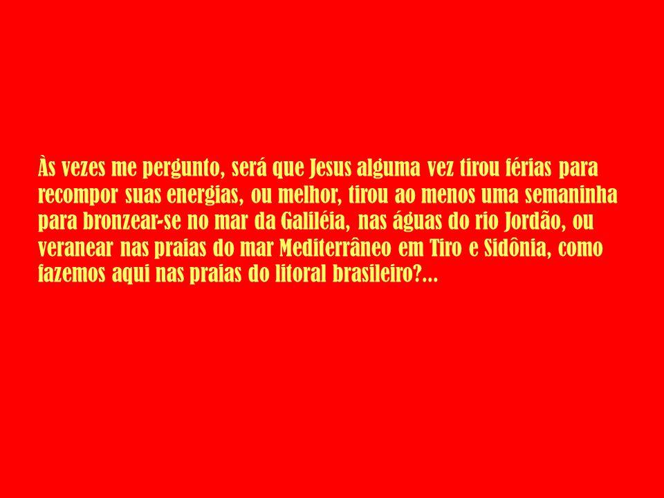 Às vezes me pergunto, será que Jesus alguma vez tirou férias para recompor suas energias, ou melhor, tirou ao menos uma semaninha para bronzear-se no mar da Galiléia, nas águas do rio Jordão, ou veranear nas praias do mar Mediterrâneo em Tiro e Sidônia, como fazemos aqui nas praias do litoral brasileiro ...
