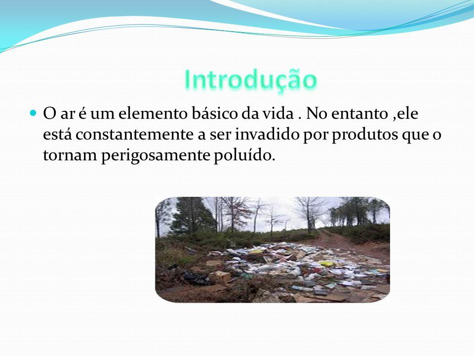 O ar é um elemento básico da vida. No entanto,ele está constantemente a ser invadido por produtos que o tornam perigosamente poluído.