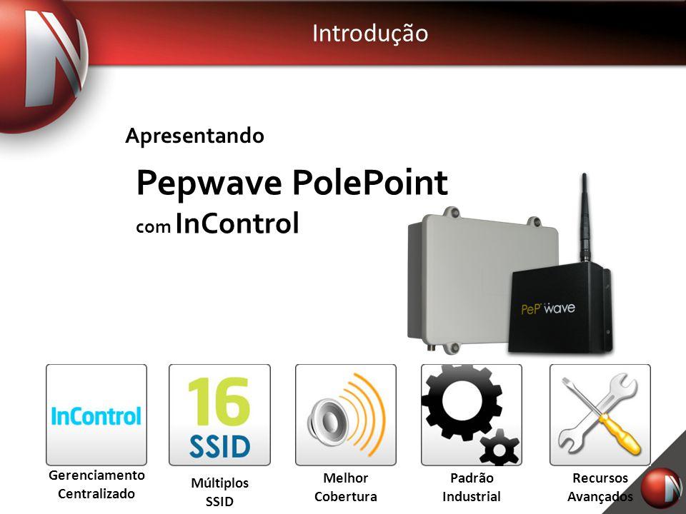 Introdução Gerenciamento Centralizado Múltiplos SSID Melhor Cobertura Recursos Avançados Padrão Industrial Apresentando Pepwave PolePoint com InContro
