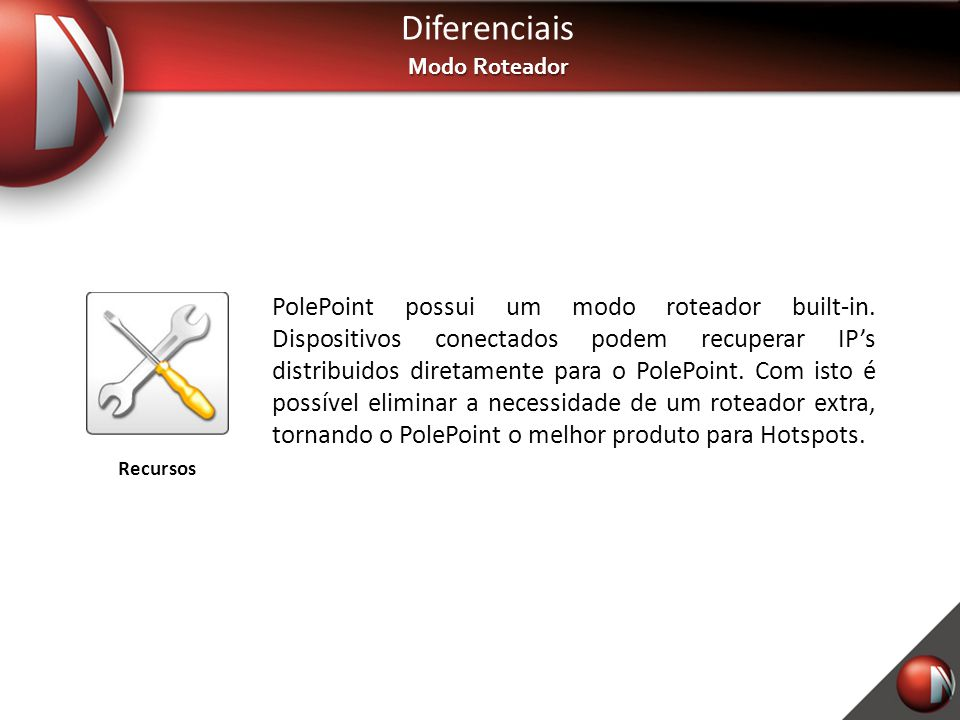 Diferenciais Modo Roteador PolePoint possui um modo roteador built-in. Dispositivos conectados podem recuperar IP's distribuidos diretamente para o Po