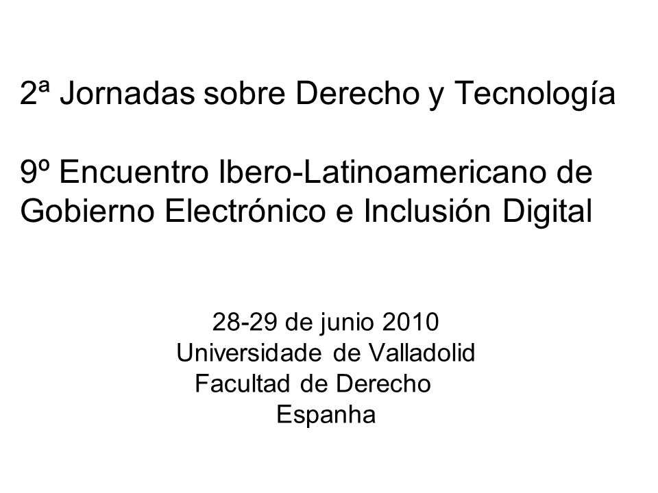 2ª Jornadas sobre Derecho y Tecnología 9º Encuentro Ibero-Latinoamericano de Gobierno Electrónico e Inclusión Digital 28-29 de junio 2010 Universidade de Valladolid Facultad de Derecho Espanha