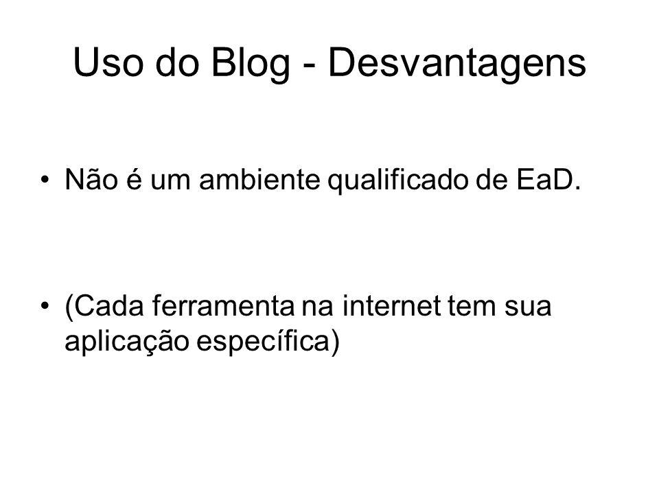 Uso do Blog - Desvantagens Não é um ambiente qualificado de EaD.