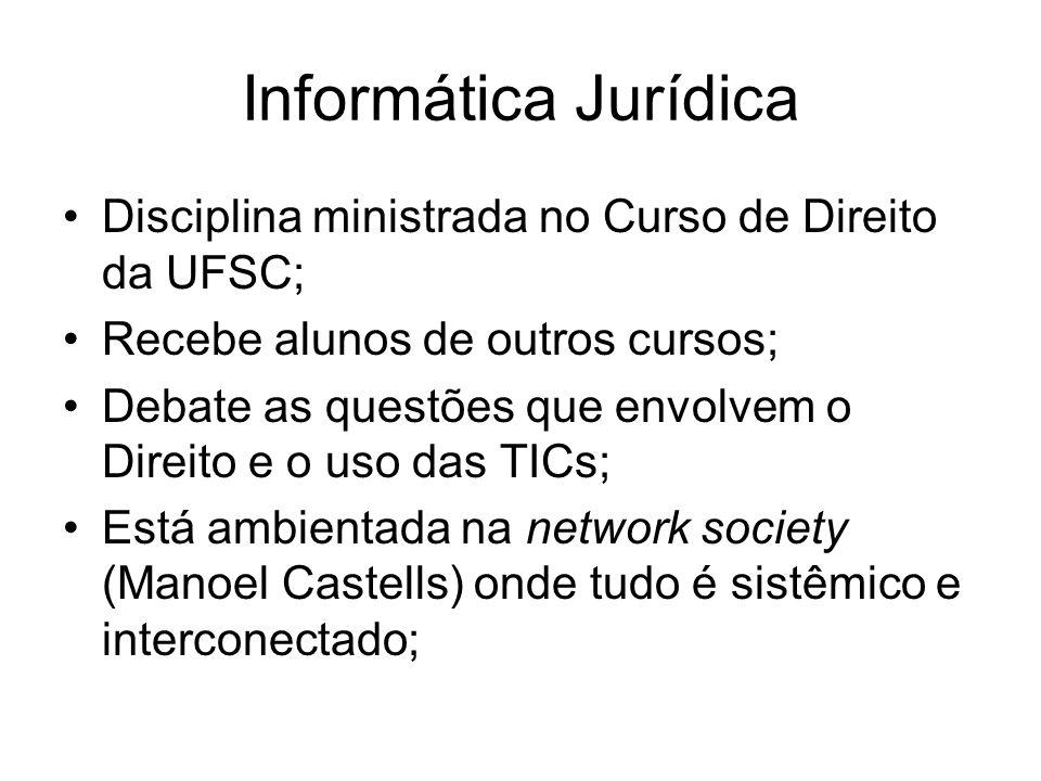 Informática Jurídica Disciplina ministrada no Curso de Direito da UFSC; Recebe alunos de outros cursos; Debate as questões que envolvem o Direito e o uso das TICs; Está ambientada na network society (Manoel Castells) onde tudo é sistêmico e interconectado;