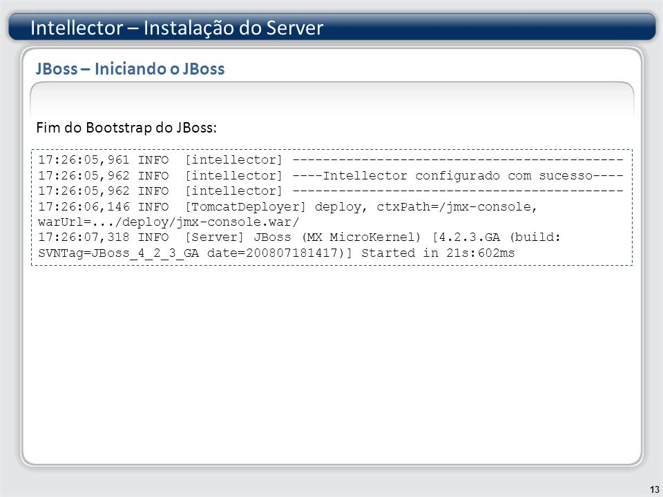 Fim do Bootstrap do JBoss: Intellector – Instalação do Server 13 JBoss – Iniciando o JBoss JBoss – Iniciando o Jboss – 2 17:26:05,961 INFO [intellector] ------------------------------------------- 17:26:05,962 INFO [intellector] ----Intellector configurado com sucesso---- 17:26:05,962 INFO [intellector] ------------------------------------------- 17:26:06,146 INFO [TomcatDeployer] deploy, ctxPath=/jmx-console, warUrl=.../deploy/jmx-console.war/ 17:26:07,318 INFO [Server] JBoss (MX MicroKernel) [4.2.3.GA (build: SVNTag=JBoss_4_2_3_GA date=200807181417)] Started in 21s:602ms