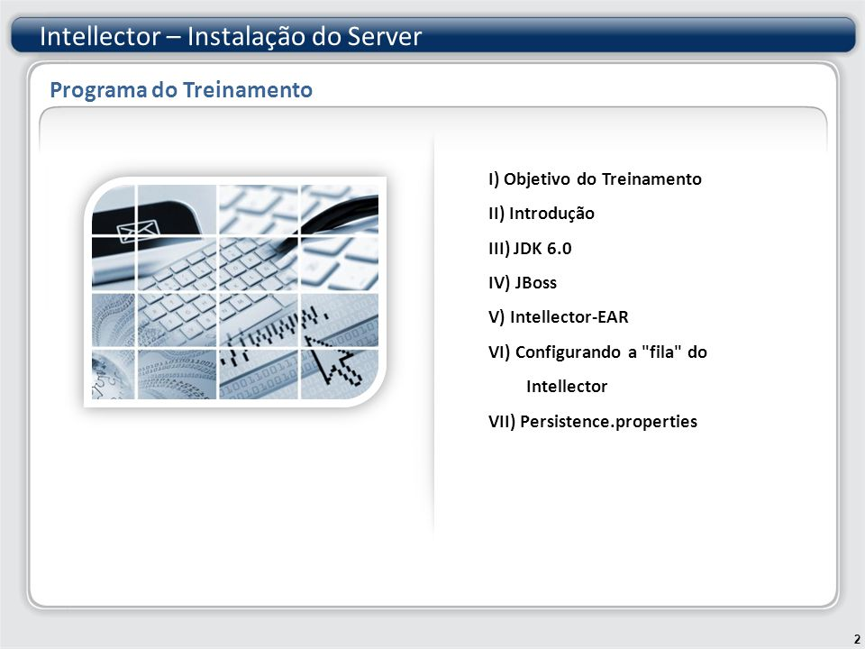 Intellector – Instalação do Server I) Objetivo do Treinamento II) Introdução III) JDK 6.0 IV) JBoss V) Intellector-EAR VI) Configurando a fila do Intellector VII) Persistence.properties 2 Programa do Treinamento