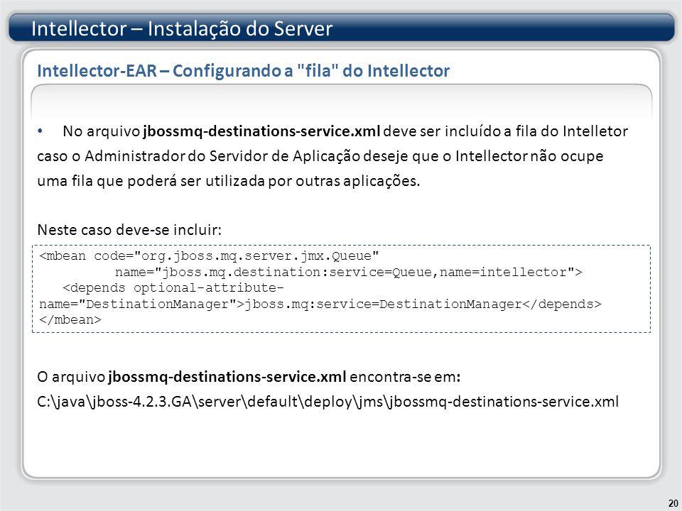 No arquivo jbossmq-destinations-service.xml deve ser incluído a fila do Intelletor caso o Administrador do Servidor de Aplicação deseje que o Intellector não ocupe uma fila que poderá ser utilizada por outras aplicações.
