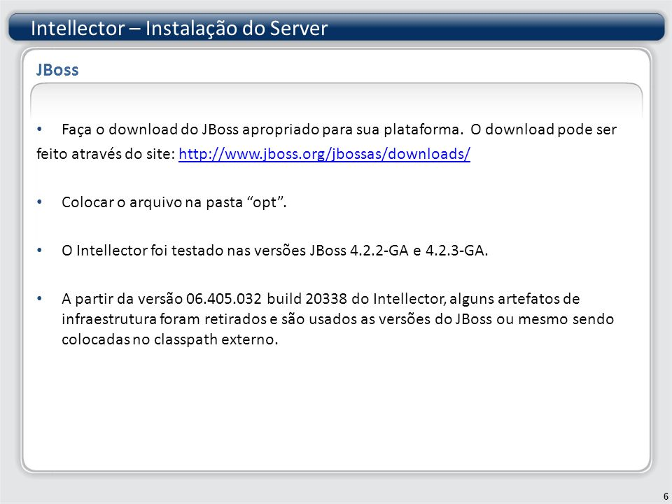 Para verificar se a instalação da Java JDK e do JBoss foram feitas corretamente, execute o JBoss e veja se está apto a abrir a url http://localhost:8080/web- console.http://localhost:8080/web- console Para executar o JBoss no Windows: /bin/run.bat Para executar o JBoss no Unix: /bin/run.sh Intellector – Instalação do Server 7 JBoss – Teste de verificação da instalação