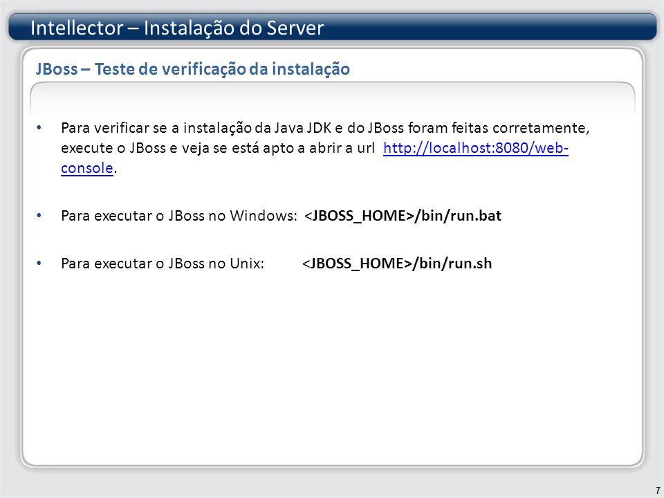 <mbean code= org.jboss.util.threadpool.BasicThreadPool name= jboss.jca:service=WorkManagerThreadPool > WorkManager 1024 100 60000 <mbean code= org.jboss.resource.work.JBossWorkManager name= jboss.jca:service=WorkManager > jboss.jca:service=WorkManagerThreadP ool Intellector – Instalação do Server 18 JBoss – Configurações adicionais – jbossjca-service.xml jboss:service=TransactionManager <mbean code= org.jboss.resource.deployment.RARDeployer name= jboss.jca:service=RARDeployer > jboss.jca:service=WorkManager jboss:service=TransactionManager -ds.xml 300:-ds.xml stylesheets/ConnectionFactoryTemplate.xsl false jboss:service=TransactionMan ager true neste ponto pois a conexões com o banco de dados não serão gerenciadas pelo Servidor de Aplicação--> false