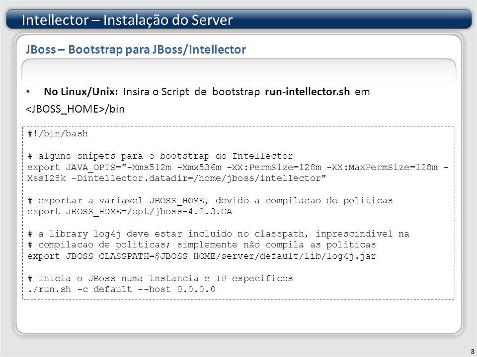 No Windows : Insira o Script de bootstrap run-intellector.bat em /bin Intellector – Instalação do Server 9 JBoss – Bootstrap para JBoss/Intellector JBoss – Bootstrap para JBoss/Intellector – 2 rem alguns snipets para o bootstrap do Intellector set JAVA_OPTS=-Xms512m -Xmx536m -XX:PermSize=128m -XX:MaxPermSize=128m - Xss128k -Dintellector.datadir=c:/java/intellector-files rem exportar a variavel JBOSS_HOME, devido a compilacao de politicas set JBOSS_HOME=c:\java\jboss-4.2.3.GA rem a library log4j deve estar incluido no classpath, inprescindivel na rem compilacao de politicas; simplemente não compila as políticas set JBOSS_CLASSPATH=%JBOSS_HOME%\server\default\lib\log4j.jar rem inicia o JBoss numa instancia e IP especificos./run.bat -c default --host 0.0.0.0