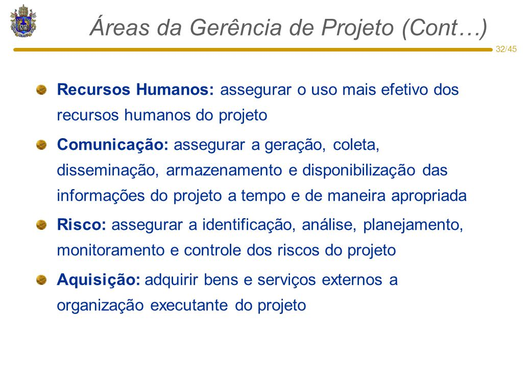 32/45 Áreas da Gerência de Projeto (Cont…) Recursos Humanos: assegurar o uso mais efetivo dos recursos humanos do projeto Comunicação: assegurar a ger