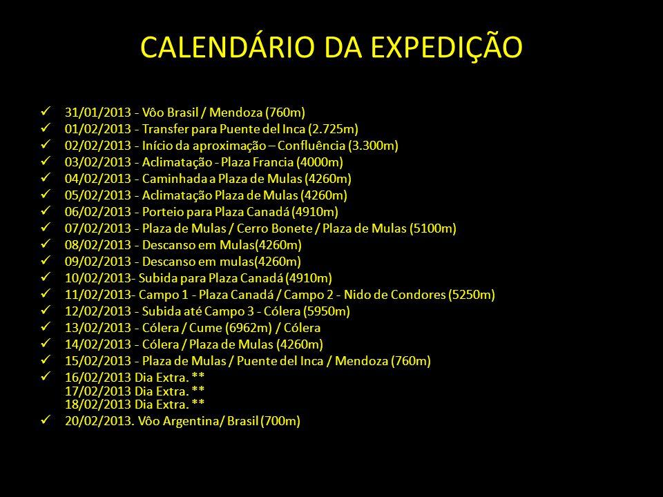 CALENDÁRIO DA EXPEDIÇÃO 31/01/2013 - Vôo Brasil / Mendoza (760m) 01/02/2013 - Transfer para Puente del Inca (2.725m) 02/02/2013 - Início da aproximação – Confluência (3.300m) 03/02/2013 - Aclimatação - Plaza Francia (4000m) 04/02/2013 - Caminhada a Plaza de Mulas (4260m) 05/02/2013 - Aclimatação Plaza de Mulas (4260m) 06/02/2013 - Porteio para Plaza Canadá (4910m) 07/02/2013 - Plaza de Mulas / Cerro Bonete / Plaza de Mulas (5100m) 08/02/2013 - Descanso em Mulas(4260m) 09/02/2013 - Descanso em mulas(4260m) 10/02/2013- Subida para Plaza Canadá (4910m) 11/02/2013- Campo 1 - Plaza Canadá / Campo 2 - Nido de Condores (5250m) 12/02/2013 - Subida até Campo 3 - Cólera (5950m) 13/02/2013 - Cólera / Cume (6962m) / Cólera 14/02/2013 - Cólera / Plaza de Mulas (4260m) 15/02/2013 - Plaza de Mulas / Puente del Inca / Mendoza (760m) 16/02/2013 Dia Extra.