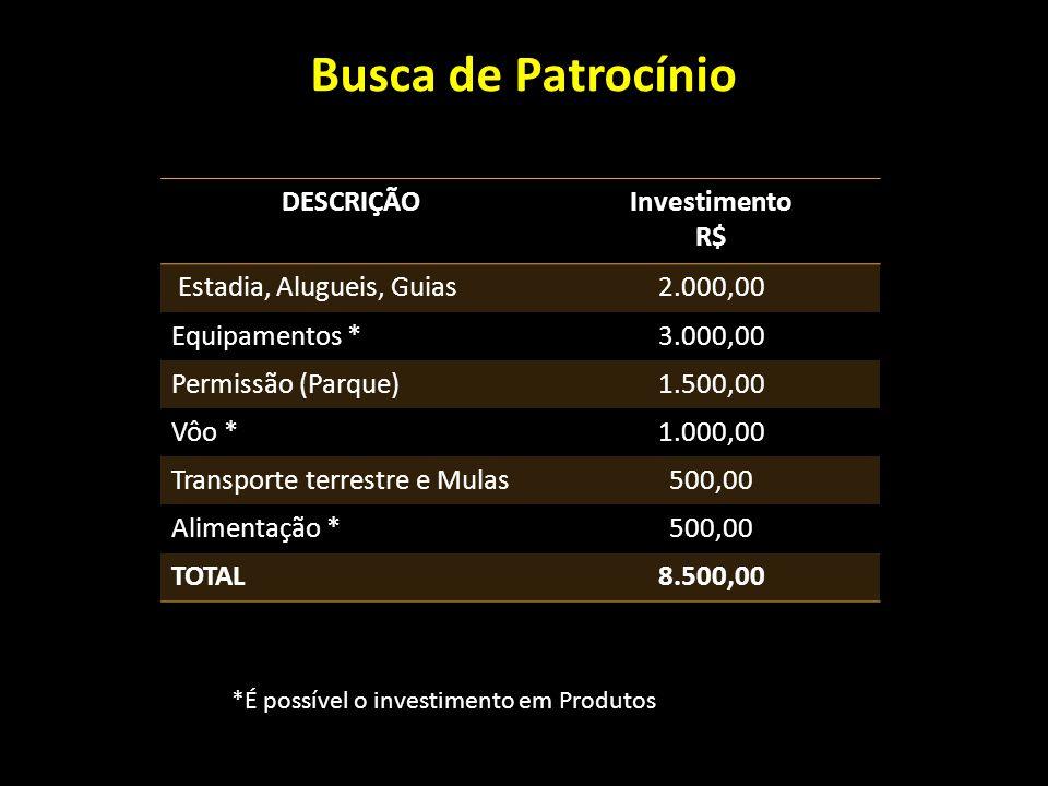Busca de Patrocínio DESCRIÇÃOInvestimento R$ Estadia, Alugueis, Guias2.000,00 Equipamentos *3.000,00 Permissão (Parque)1.500,00 Vôo *1.000,00 Transporte terrestre e Mulas500,00 Alimentação *500,00 TOTAL8.500,00 *É possível o investimento em Produtos