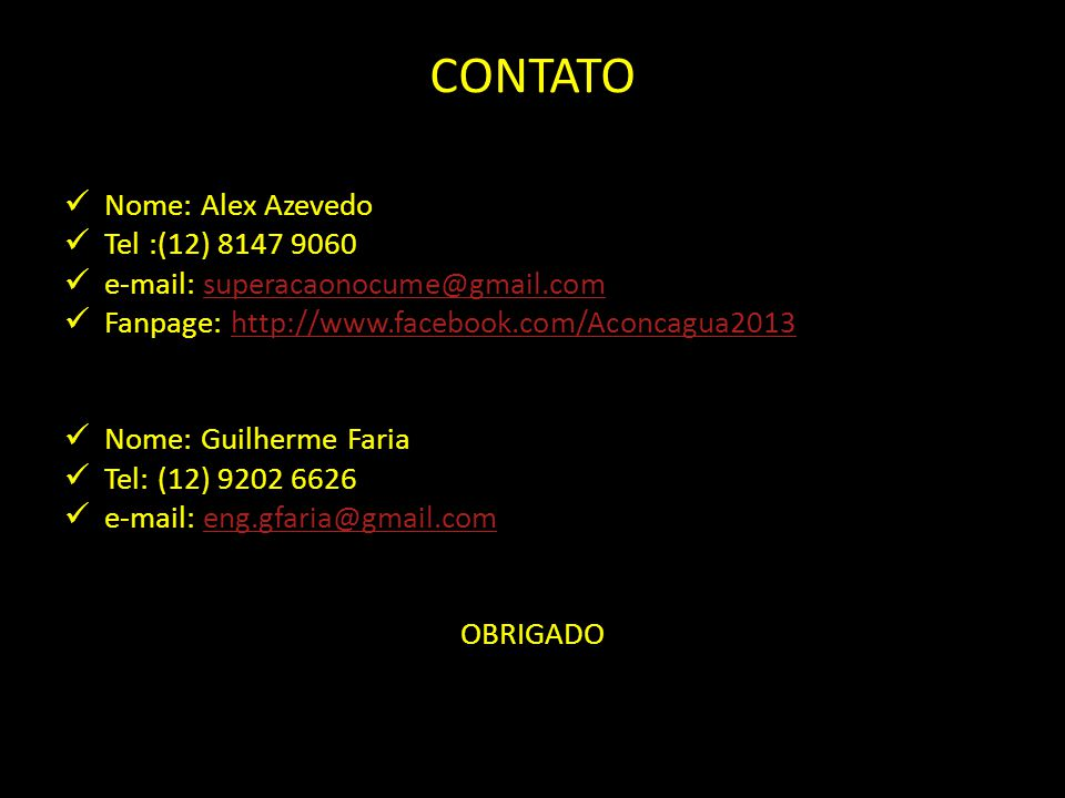 CONTATO Nome: Alex Azevedo Tel :(12) 8147 9060 e-mail: superacaonocume@gmail.comsuperacaonocume@gmail.com Fanpage: http://www.facebook.com/Aconcagua2013http://www.facebook.com/Aconcagua2013 Nome: Guilherme Faria Tel: (12) 9202 6626 e-mail: eng.gfaria@gmail.comeng.gfaria@gmail.com OBRIGADO