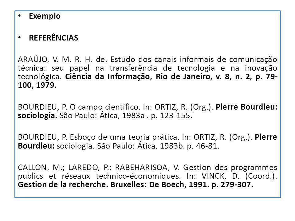 Exemplo REFERÊNCIAS ARAÚJO, V. M. R. H. de. Estudo dos canais informais de comunicação técnica: seu papel na transferência de tecnologia e na inovação