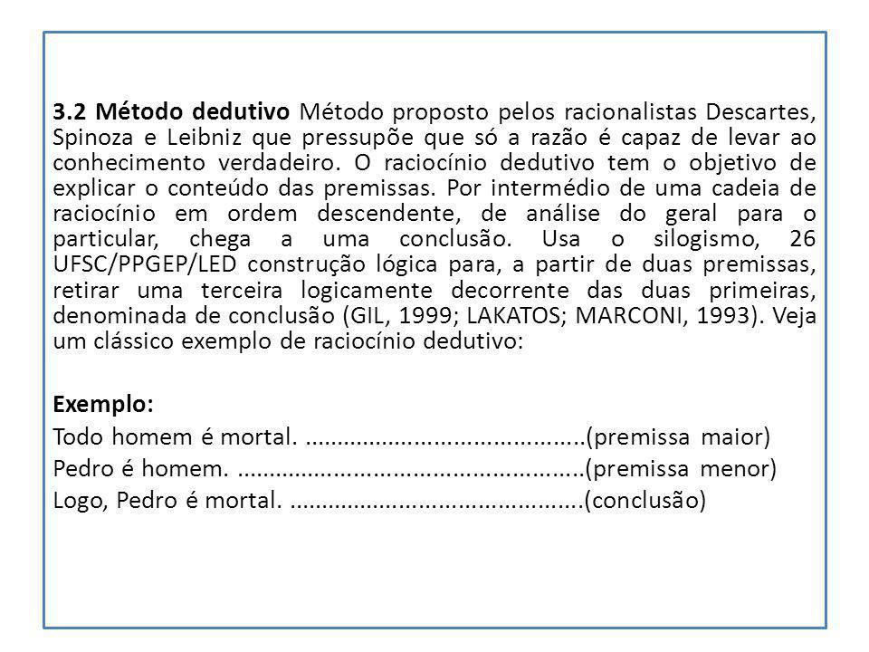 3.2 Método dedutivo Método proposto pelos racionalistas Descartes, Spinoza e Leibniz que pressupõe que só a razão é capaz de levar ao conhecimento ver