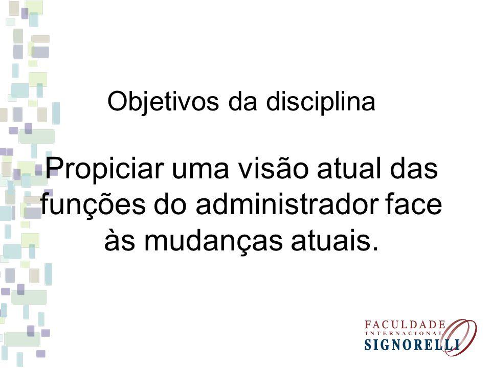 Objetivos da disciplina Propiciar uma visão atual das funções do administrador face às mudanças atuais.