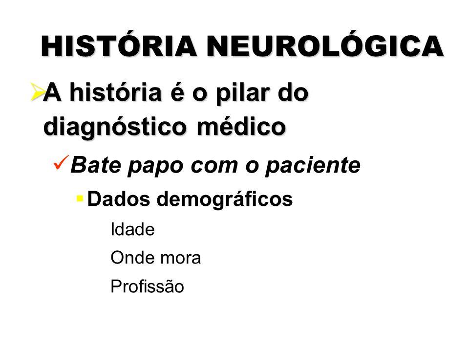 HISTÓRIA NEUROLÓGICA  A história é o pilar do diagnóstico médico Bate papo com o paciente  Dados demográficos Idade Onde mora Profissão